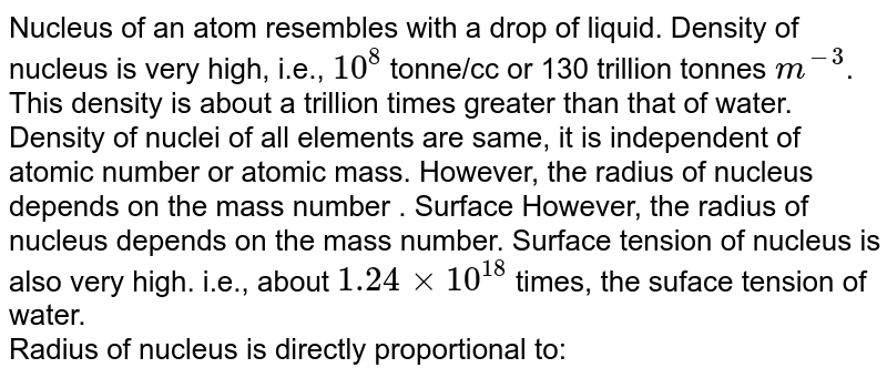 Nucleus of an atom resembles with a drop of liquid. Density of nucleus is very high, i.e., `10^(8)` tonne/cc or 130 trillion tonnes `m^(-3)`. This density is about a trillion times greater than that of water. Density of nuclei of all elements are same, it is independent of atomic number or atomic mass. However, the radius of nucleus depends on the mass number . Surface However, the radius of nucleus depends on the mass number. Surface tension of nucleus is also very high. i.e., about `1.24 xx 10^(18)` times, the suface tension of water. <br> Radius of nucleus is directly proportional to: