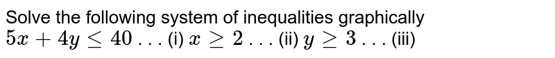 Solve the following system of inequalities graphically  `5x+4ylt=40`   . . . (i) `xgeq2`   . . . (ii) `ygeq3`    .   . . (iii)