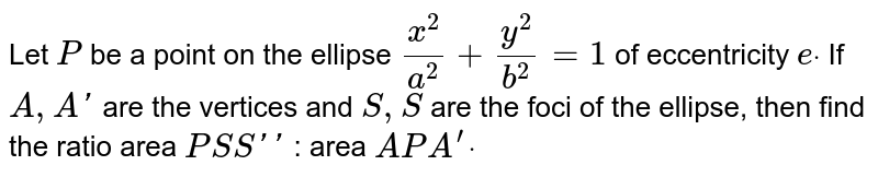 Let `P` be a point   on the ellipse `(x^2)/(a^2)+(y^2)/(b^2)=1` of   eccentricity `edot` If `A ,A '` are the   vertices and `S ,S ` are the   foci of the ellipse, then find the ratio area ` P S S ' '` : area ` A P A^(prime)dot`