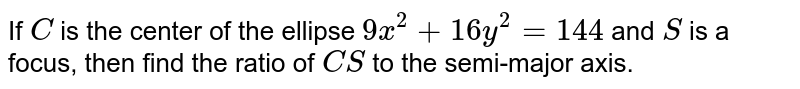 If `C` is the   center of the ellipse `9x^2+16 y^2=144` and `S` is a focus,   then find the ratio of `C S` to the semi-major axis.
