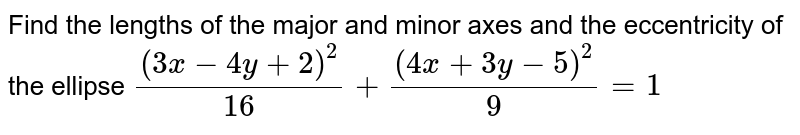 Find the lengths of the major and minor axes and   the eccentricity of the ellipse `((3x-4y+2)^2)/(16)+((4x+3y-5)^2)/9=1`