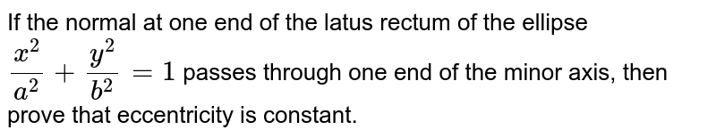 If the normal at one end of the latus rectum of   the ellipse `(x^2)/(a^2)+(y^2)/(b^2)=1` passes through one end of the minor axis, then prove that   eccentricity is constant.