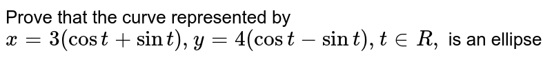 Prove that the curve represented by `x=3(cost+sint),y=4(cost-sint),t in  R ,` is an   ellipse