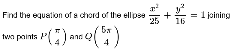 Find the equation of a chord of the ellipse `(x^2)/(25)+(y^2)/(16)=1` joining two   points `P(pi/4)` and `Q((5pi)/4)`