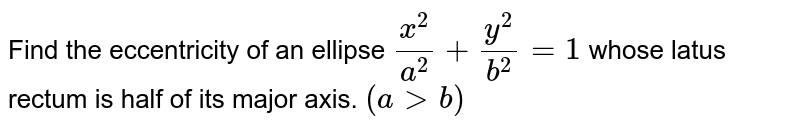 Find the eccentricity of an ellipse `(x^2)/(a^2)+(y^2)/(b^2)=1` whose latus rectum is half of its major axis. `(agtb)`