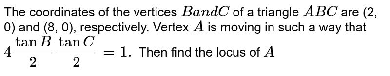 The coordinates of the vertices `Ba n dC` of a   triangle `A B C` are (2, 0) and (8, 0), respectively. Vertex `A` is moving   in such a way that `4tanB/2tanC/2=1.` Then find   the locus of `A`