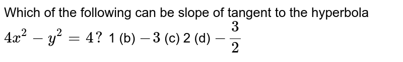 Which of the following can be slope of tangent to the hyperbola `4x^2-y^2=4?`  1 (b)   `-3`  (c) 2   (d) `-3/2`