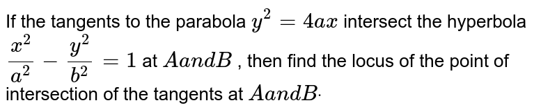 If the tangents to the parabola `y^2=4a x` intersect the hyperbola `(x^2)/(a^2)-(y^2)/(b^2)=1` at `Aa n dB` , then find the locus of the point of intersection of the tangents at `Aa n dBdot`