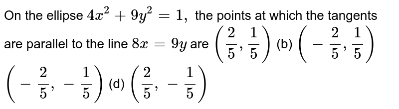 On the ellipse `4x^2+9y^2=1,` the points at which the tangents are parallel to the line `8x=9y` are `(2/5,1/5)`  (b) `(-2/5,1/5)`  `(-2/5,-1/5)`  (d) `(2/5,-1/5)`