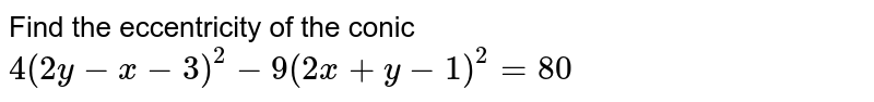 Find the eccentricity of the conic `4(2y-x-3)^2-9(2x+y-1)^2=80`