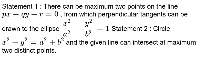 Statement 1 : There can be maximum two points on the   line `p x+q y+r=0` , from which perpendicular tangents can be drawn to the ellipse `(x^2)/(a^2)+(y^2)/(b^2)=1`  Statement 2 : Circle `x^2+y^2=a^2+b^2` and the given line can intersect at maximum two distinct points.