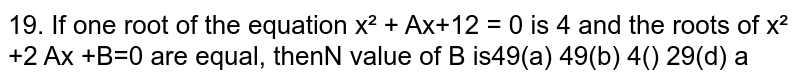 If one root of the equation `x^2 + Ax+12 = 0` is 4 and the roots of `x^2 +2 Ax +B=0` are equal, then N value of B is
