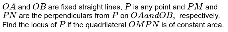 `O A` and `O B` are fixed straight lines, `P` is any point and `P M` and `P N` are the perpendiculars from `P` on `O Aa n dO B ,` respectively. Find the locus of `P` if the quadrilateral `O M P N` is of constant area.