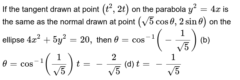 If the tangent drawn at point `(t^2,2t)` on the parabola `y^2=4x` is the same as the normal drawn at point `(sqrt(5)costheta,2sintheta)` on the ellipse `4x^2+5y^2=20,` then `theta=cos^(-1)(-1/(sqrt(5)))`  (b) `theta=cos^(-1)(1/(sqrt(5)))`  `t=-2/(sqrt(5))`    (d) `t=-1/(sqrt(5))`