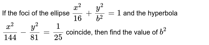 If the foci of the ellipse `(x^2)/(16)+(y^2)/(b^2)=1` and the hyperbola `(x^2)/(144)-(y^2)/(81)=1/(25)` coincide, then find the value of ` b^2`