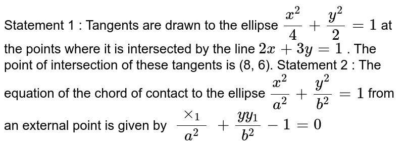Statement 1 : Tangents are drawn to the ellipse `(x^2)/4+(y^2)/2=1` at the points where it is intersected by the line `2x+3y=1` . The point of intersection of these tangents is (8, 6). Statement 2 : The equation of the chord of contact to   the ellipse `(x^2)/(a^2)+(y^2)/(b^2)=1` from an external point is given by `(xx_1)/(a^2)+(y y_1)/(b^2)-1=0`