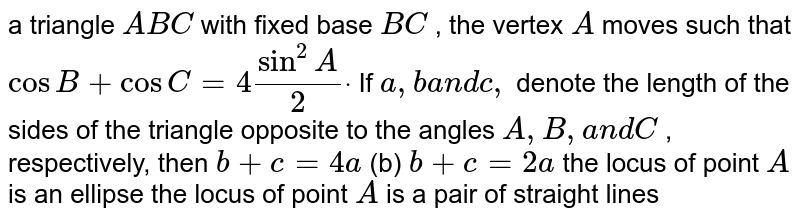 a triangle `A B C` with fixed base `B C` , the vertex `A` moves such that `cosB+cosC=4sin^2A/2dot` If `a ,ba n dc ,` denote the length of the sides of the triangle opposite to the angles `A , B ,a n dC` , respectively, then `b+c=4a`    (b) `b+c=2a`  the locus of point `A` is an ellipse the locus of point `A` is a pair of straight lines
