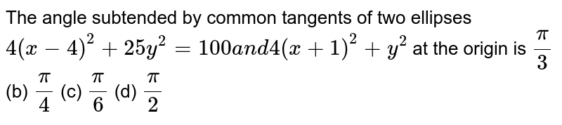 The angle subtended by common tangents of two ellipses `4(x-4)^2+25 y^2=100a n d4(x+1)^2+y^2` at the origin is `pi/3`  (b) `pi/4`  (c) `pi/6`  (d) `pi/2`