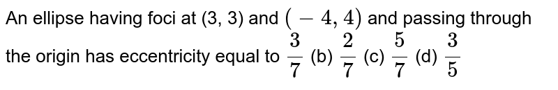 An ellipse having foci at (3, 3) and `(-4,4)` and passing through the origin has eccentricity equal to `3/7`  (b) `2/7`  (c) `5/7`  (d) `3/5`