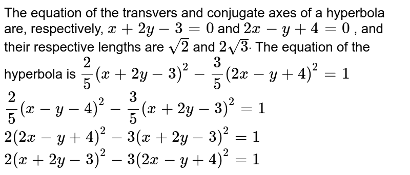The equation of the transvers and conjugate axes of a hyperbola are,   respectively, `x+2y-3=0` and `2x-y+4=0` , and their respective lengths are `sqrt(2)` and `2sqrt(3)dot` The equation of the hyperbola is  `2/5(x+2y-3)^2-3/5(2x-y+4)^2=1`   `2/5(x-y-4)^2-3/5(x+2y-3)^2=1`   `2(2x-y+4)^2-3(x+2y-3)^2=1`   `2(x+2y-3)^2-3(2x-y+4)^2=1`