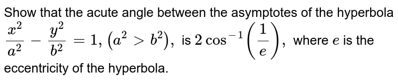 Show that the acute angle between the asymptotes of the hyperbola `(x^2)/(a^2)-(y^2)/(b^2)=1,(a^2> b^2),` is `2cos^(-1)(1/e),` where `e` is the eccentricity of the hyperbola.