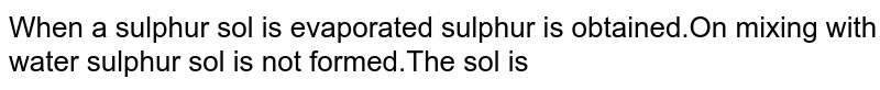When a sulphur sol is evaporated sulphur is obtained.On mixing with water sulphur sol is not formed.The sol is