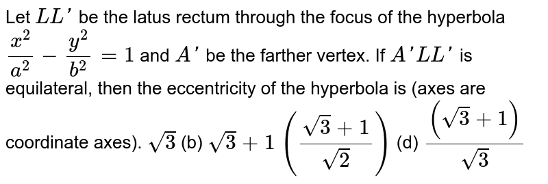 Let `L L '` be the latus rectum through the focus of the hyperbola `(x^2)/(a^2)-(y^2)/(b^2)=1` and `A '` be the farther vertex. If ` A ' L L '` is equilateral, then the eccentricity of the hyperbola is (axes are   coordinate axes). `sqrt(3)`    (b) `sqrt(3)+1`  `((sqrt(3)+1)/(sqrt(2)))`  (d) `((sqrt(3)+1))/(sqrt(3))`
