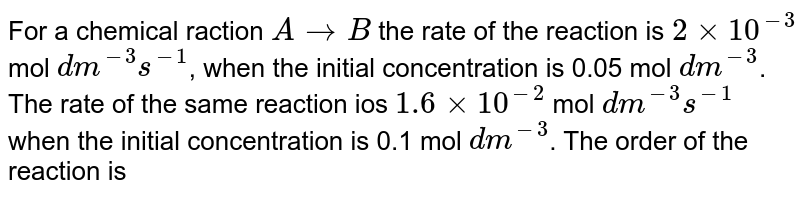 For a chemical raction `AtoB` the rate of the reaction is `2xx10^(-3)` mol `dm^(-3)s^(-1)`, when the initial concentration is 0.05 mol `dm^(-3)`. The rate of the same reaction ios `1.6xx10^(-2)` mol `dm^(-3)s^(-1)` when the initial concentration is 0.1 mol `dm^(-3)`. The order of the reaction is