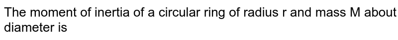 The moment of inertia of a circular ring of radius r and mass M about diameter is