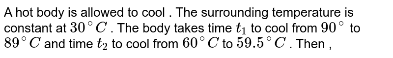 A hot body is allowed to cool . The surrounding temperature is constant at `30^(@) C` . The body takes time `t_(1)` to cool from `90^(@)` to `89^(@)C` and time `t_(2)` to cool from `60^(@)C ` to `59.5 ^(@) C` . Then ,
