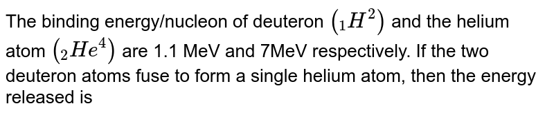 """The binding energy/nucleon of deuteron `(""""""""_(1)H^(2))` and the helium atom `(""""""""_(2)He^(4))` are 1.1 MeV and 7MeV respectively. If the two deuteron atoms fuse to form a single helium atom, then the energy released is"""
