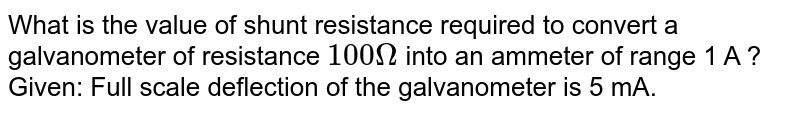 What is the value of shunt resistance required to convert a galvanometer of resistance `100 Omega` into an ammeter of range 1 A ? <br> Given: Full scale deflection of the  galvanometer is 5 mA.