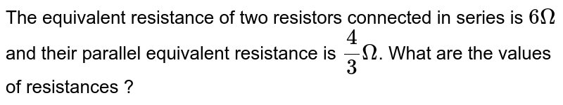 The  equivalent resistance of two resistors connected in series is `6 Omega` and their parallel equivalent resistance is `4/3 Omega`. What are the values of resistances ?