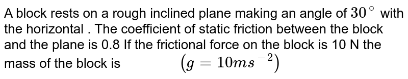 """A block rests on a rough inclined plane making an angle of `30 ^@`  with the horizontal . The coefficient of static friction between the block and the plane is 0.8 If the frictional force on the block is 10 N the mass of the block is `""""          """"(g=10 ms ^(-2))`"""