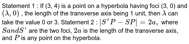 Statement 1 : If (3, 4) is a point on a hyperbola   having foci (3, 0) and `(lambda,0)` , the length of the transverse axis being 1 unit, then `lambda` can take the value 0 or 3. Statement 2 : `|S^(prime)P-S P|=2a ,` where `Sa n dS '` are the two foci, `2a` is the length of the transverse axis, and `P` is any point on the hyperbola.
