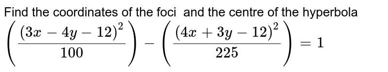 Find the coordinates of the foci   and the centre of the hyperbola `((3x-4y-12)^2/100)-((4x+3y-12)^2/225)=1`
