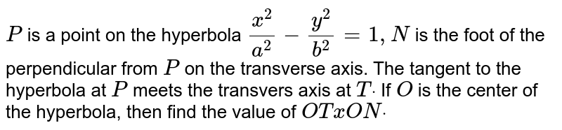 `P` is a point on the hyperbola `(x^2)/(a^2)-(y^2)/(b^2)=1,N` is the foot of the perpendicular from `P` on the transverse axis. The tangent to the hyperbola at `P` meets the transvers axis at `Tdot` If `O` is the center of the hyperbola, then find the value of `O TxO Ndot`