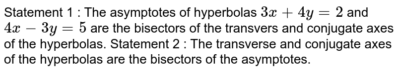Statement 1 : The asymptotes of hyperbolas `3x+4y=2` and `4x-3y=5` are the bisectors of the transvers and conjugate axes of the   hyperbolas. Statement 2 : The transverse and conjugate axes of the   hyperbolas are the bisectors of the asymptotes.
