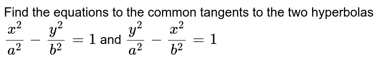 Find the equations to the common tangents to the two hyperbolas `(x^2)/(a^2)-(y^2)/(b^2)=1` and `(y^2)/(a^2)-(x^2)/(b^2)=1`