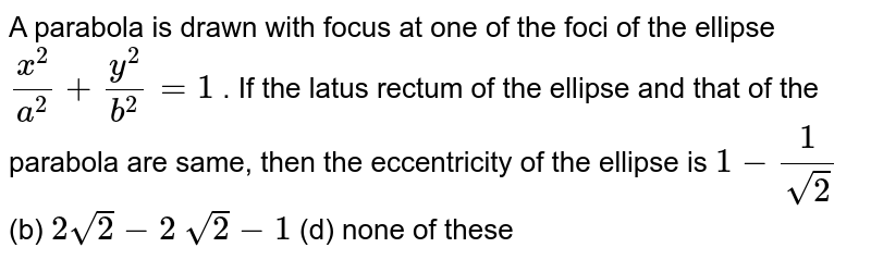 A parabola is drawn with focus at one of the foci of the ellipse `(x^2)/(a^2)+(y^2)/(b^2)=1` . If the latus rectum of the ellipse and that of the parabola are same,   then the eccentricity of the ellipse is `1-1/(sqrt(2))`  (b) `2sqrt(2)-2`  `sqrt(2)-1`  (d) none of these