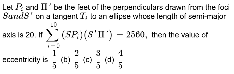 Let `P_i` and `Pi '` be the feet of the perpendiculars drawn from the foci `Sa n dS '` on a tangent `T_i` to an ellipse whose length of semi-major axis is 20. If `sum_(i=0)^(10)(S P_i)(S^(prime)Pi ')=2560 ,` then the value of eccentricity is `1/5`  (b) `2/5`  (c) `3/5`  (d) `4/5`