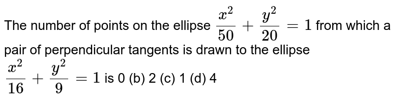 The number of points on the ellipse `(x^2)/(50)+(y^2)/(20)=1` from which a pair of perpendicular tangents is drawn to the ellipse `(x^2)/(16)+(y^2)/9=1` is 0 (b) 2   (c) 1 (d)   4