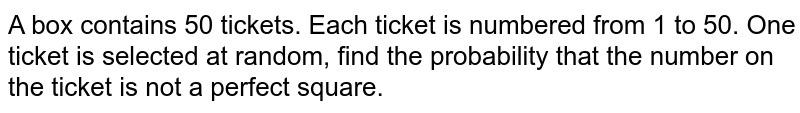A box contains 50 tickets. Each ticket is numbered from 1 to 50. One ticket is selected at random, find the probability that the number on the ticket is not a perfect square.