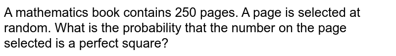 A mathematics book contains 250 pages. A page is selected at random. What is the probability that the number on the page selected is a perfect square?