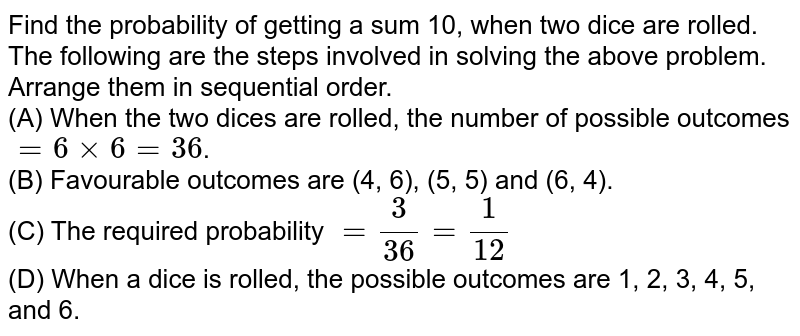 Find the probability of getting a sum 10, when two dice are rolled. <br> The following are the steps involved in solving the above problem. Arrange them in sequential order. <br> (A) When the two dices are rolled, the number of possible outcomes `=6xx6=36`. <br> (B) Favourable outcomes are (4, 6), (5, 5) and (6, 4). <br> (C) The required probability `=(3)/(36)=(1)/(12)` <br> (D) When a dice is rolled, the possible outcomes are 1, 2, 3, 4, 5, and 6.