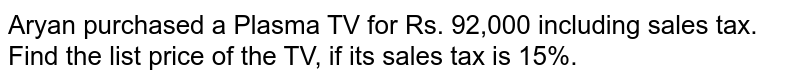 Aryan purchased a Plasma TV for Rs. 92,000 including sales tax. Find the list price of the TV, if its sales tax is 15%.