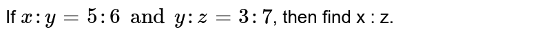 If ` x : y = 5 : 6 and y : z = 3 : 7 `, then find x : z.