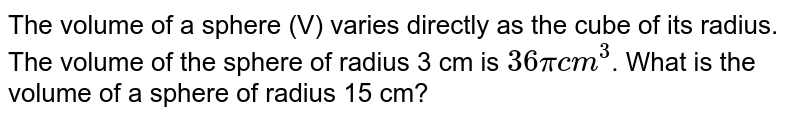 The volume of a sphere (V) varies directly as the  cube of its radius. The volume of the sphere of radius 3 cm is ` 36 pi cm^(3)`. What is the  volume of a sphere of radius  15 cm?