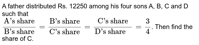 """A father distributed Rs. 12250 among his four sons A, B, C and D such that  <br> `(""""A's share"""")/(""""B's share"""")=(""""B's share"""")/(""""C's share"""") = (""""C's share"""")/(""""D's share """") = 3/4`. Then find the  share of C."""
