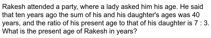 Rakesh attended a party, where a lady  asked him  his age. He said that ten years ago the sum of his  and his daughter's ages was 40 years, and the  ratio of his present age to that of his daughter is 7 : 3. What is the present age of Rakesh in years?